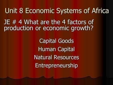 Unit 8 Economic Systems of Africa JE # 4 What are the 4 factors of production or economic growth? Capital Goods Human Capital Natural Resources Entrepreneurship.