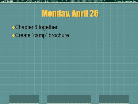 "Monday, April 26  Chapter 6 together  Create ""camp"" brochure."