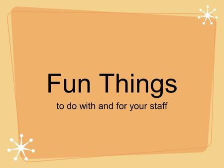 Fun Things to do with and for your staff. Travel! go to camps, J-Day, National Conventions.