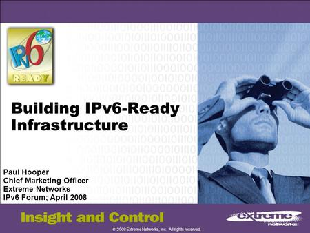 © 2008 Extreme Networks, Inc. All rights reserved. Building IPv6-Ready Infrastructure Paul Hooper Chief Marketing Officer Extreme Networks IPv6 Forum;