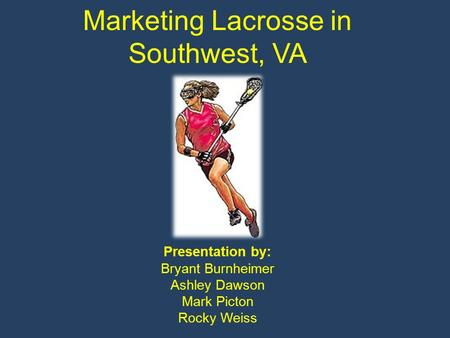 Marketing Lacrosse in Southwest, VA Presentation by: Bryant Burnheimer Ashley Dawson Mark Picton Rocky Weiss.