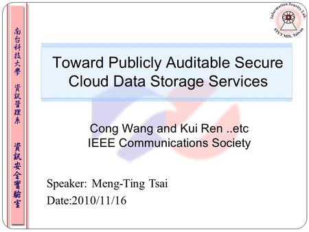 Speaker: Meng-Ting Tsai Date:2010/11/16 Toward Publicly Auditable Secure Cloud Data Storage Services Cong Wang and Kui Ren..etc IEEE Communications Society.