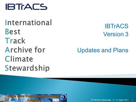 1 11-13 April 20112 nd IBTrACS Workshop IBTrACS Version 3 Updates and Plans.