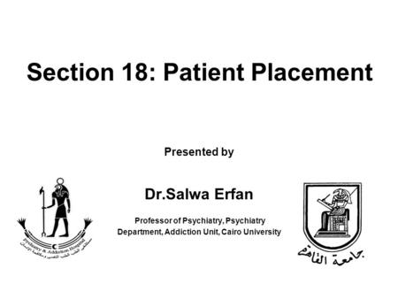Section 18: Patient Placement Presented by Dr.Salwa Erfan Professor of Psychiatry, Psychiatry Department, Addiction Unit, Cairo University.