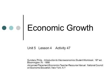 Economic Growth Unit 5 Lesson 4 Activity 47 Sunders, Philip. Introduction to Macroeconomics Student Workbook. 18 th ed. Bloomington. IN: 1998 Advanced.
