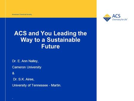 American Chemical Society ACS and You Leading the Way to a Sustainable Future Dr. E. Ann Nalley, Cameron University & Dr. S.K. Airee, University of Tennessee.