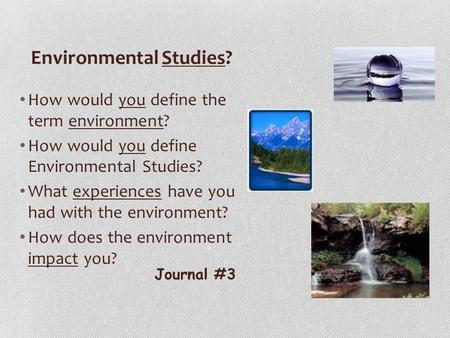 Environmental Studies? How would you define the term environment? How would you define Environmental Studies? What experiences have you had with the environment?