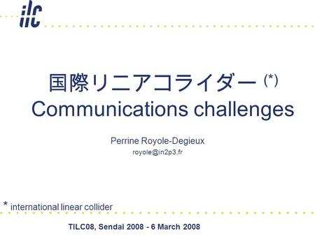 TILC08, Sendai 2008 - 6 March 2008 国際リニアコライダー (*) Communications challenges Perrine Royole-Degieux * international linear collider.