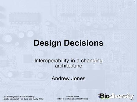 Andrew Jones Interop. in changing infrastructure BiodiversityWorld GRID Workshop NeSC, Edinburgh – 30 June and 1 July 2005 1 Design Decisions Interoperability.