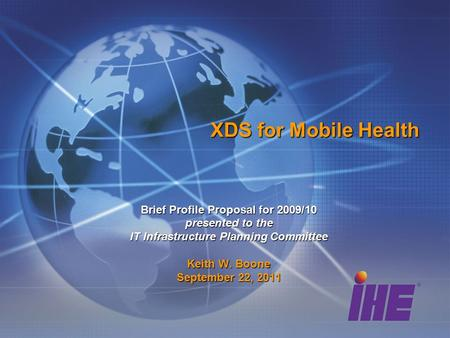 XDS for Mobile Health Brief Profile Proposal for 2009/10 presented to the IT Infrastructure Planning Committee Keith W. Boone September 22, 2011.