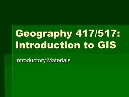 Geography 417/517: Introduction to GIS Introductory Materials.