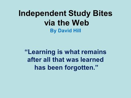 "Independent Study Bites via the Web By David Hill ""Learning is what remains after all that was learned has been forgotten."""