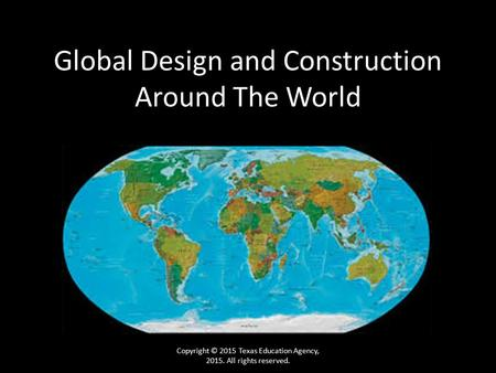 Global Design and Construction Around The World Copyright © 2015 Texas Education Agency, 2015. All rights reserved.