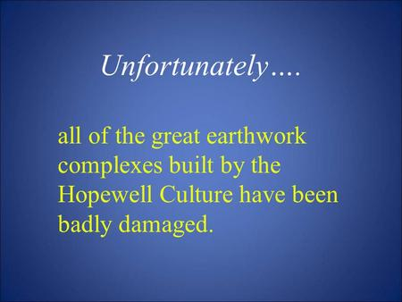 Unfortunately…. all of the great earthwork complexes built by the Hopewell Culture have been badly damaged.