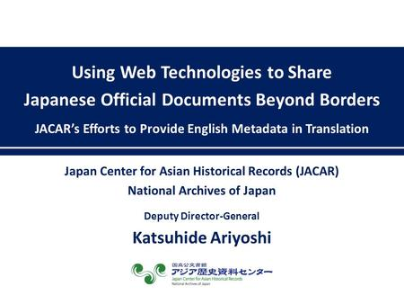Using Web Technologies to Share Japanese Official Documents Beyond Borders JACAR's Efforts to Provide English Metadata in Translation Japan Center for.