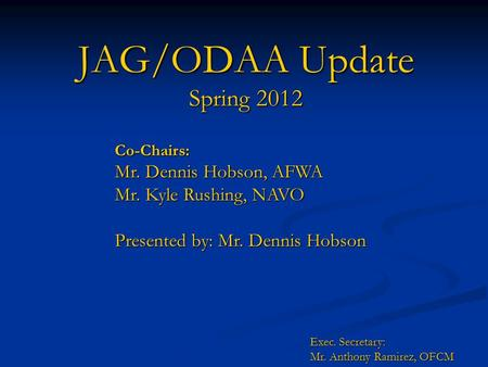 JAG/ODAA Update Spring 2012 Co-Chairs: Mr. Dennis Hobson, AFWA Mr. Kyle Rushing, NAVO Presented by: Mr. Dennis Hobson Exec. Secretary: Mr. Anthony Ramirez,