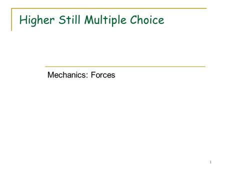 1 Higher Still Multiple Choice Mechanics: Forces.