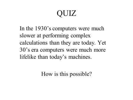 QUIZ In the 1930's computers were much slower at performing complex calculations than they are today. Yet 30's era computers were much more lifelike than.