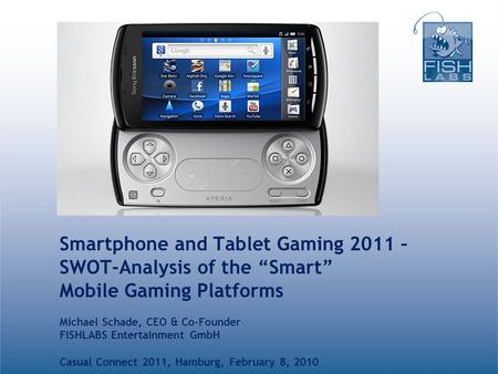 "Smartphone and Tablet Gaming 2011 – SWOT-Analysis of the ""Smart"" Mobile Gaming Platforms Michael Schade, CEO & Co-Founder FISHLABS Entertainment GmbH Casual."
