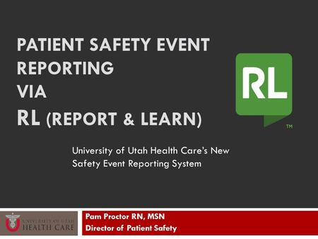 PATIENT SAFETY EVENT REPORTING VIA RL (REPORT & LEARN) Pam Proctor RN, MSN Director of Patient Safety University of Utah Health Care's New Safety Event.