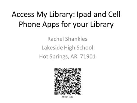 Access My Library: Ipad and Cell Phone Apps for your Library Rachel Shankles Lakeside High School Hot Springs, AR 71901.