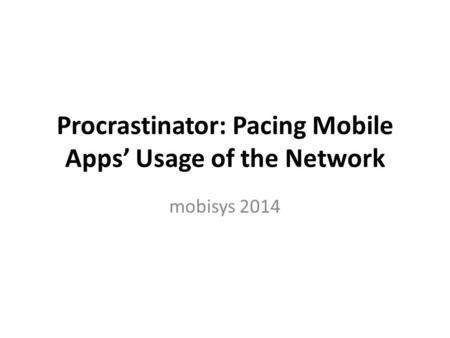 Procrastinator: Pacing Mobile Apps' Usage of the Network mobisys 2014.