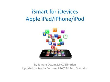 ISmart for iDevices Apple iPad/iPhone/iPod By Tamara Ottum, MxCC Librarian Updated by Sandra Couture, MxCC Ed Tech Specialist.