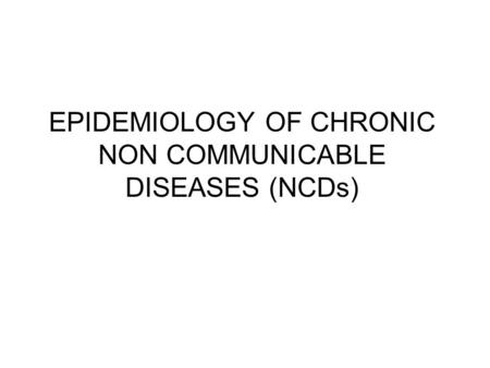 EPIDEMIOLOGY OF CHRONIC NON COMMUNICABLE DISEASES (NCDs)