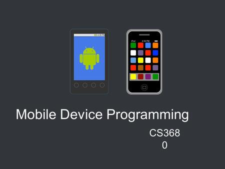 Mobile Device Programming CS368 0. CHOOSE YOUR PLATFORM Android iOS Google and the Open Handset Alliance Apple We will talk about both of them in class,