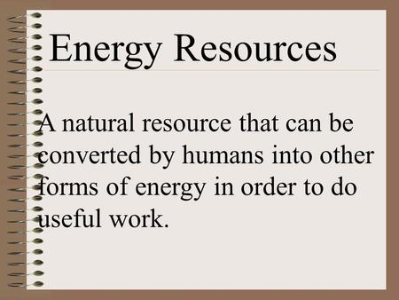 Energy Resources A natural resource that can be converted by humans into other forms of energy in order to do useful work.