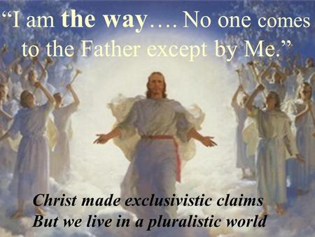 """I am the way …. No one comes to the Father except by Me."" Christ made exclusivistic claims But we live in a pluralistic world."