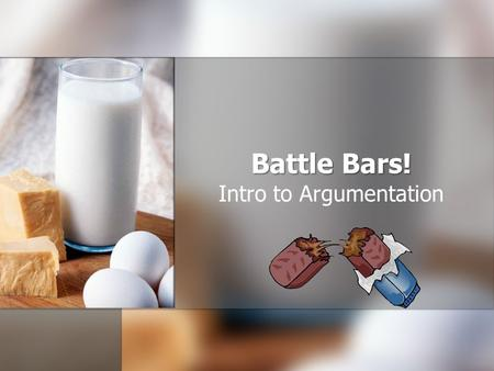 Battle Bars! Intro to Argumentation. Objectives Students will be able to develop a thesis statement and two paragraphs which support that thesis statement.