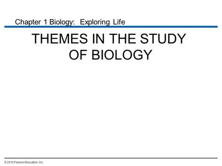 THEMES IN THE STUDY OF BIOLOGY © 2012 Pearson Education, Inc. Chapter 1 Biology: Exploring Life.