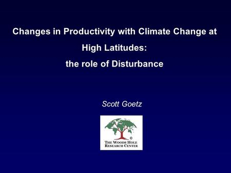 Scott Goetz Changes in Productivity with Climate Change at High Latitudes: the role of Disturbance.