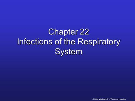© 2004 Wadsworth – Thomson Learning Chapter 22 Infections of the Respiratory System.