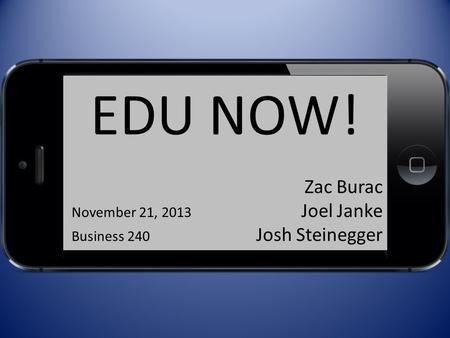 EDU NOW! Zac Burac November 21, 2013 Joel Janke Business 240 Josh Steinegger.
