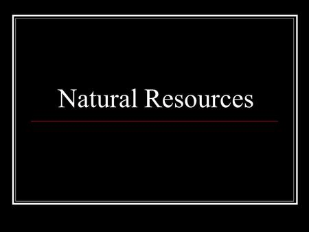 Natural Resources. Natural resource Natural resources provide materials and energy. A natural resource is any energy sources, organism, or substance found.