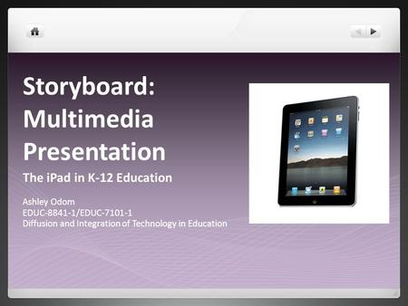 Storyboard: Multimedia Presentation The iPad in K-12 Education Ashley Odom EDUC-8841-1/EDUC-7101-1 Diffusion and Integration of Technology in Education.