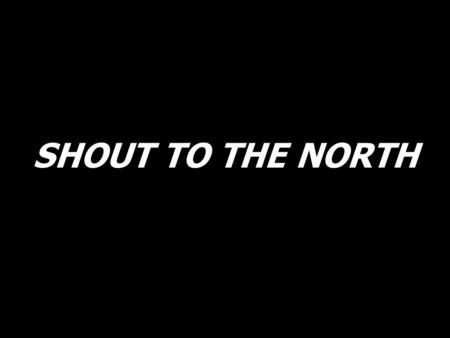 SHOUT TO THE NORTH.