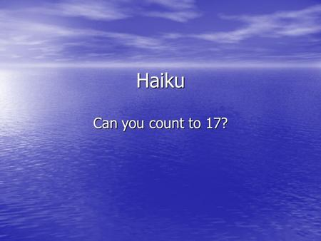 Haiku Can you count to 17?. What is a Haiku? Haiku is the most important form of Japanese poetry. Haiku is the most important form of Japanese poetry.