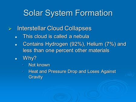 Solar System Formation  Interstellar Cloud Collapses This cloud is called a nebula This cloud is called a nebula Contains Hydrogen (92%), Helium (7%)