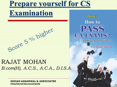 MOHAN AGGARWAL & ASSOCIATES Chartered Accountants 1 Prepare yourself for CS Examination Score 5 % higher RAJAT MOHAN B.com(H), A.C.S., A.C.A., D.I.S.A.