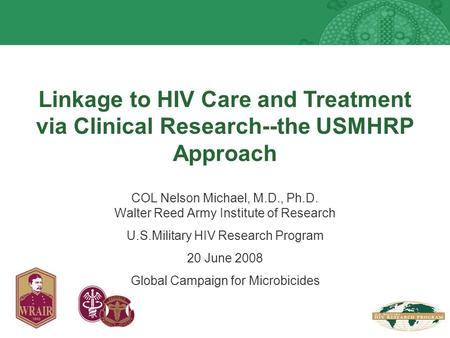Linkage to HIV Care and Treatment via Clinical Research--the USMHRP Approach COL Nelson Michael, M.D., Ph.D. Walter Reed Army Institute of Research U.S.Military.