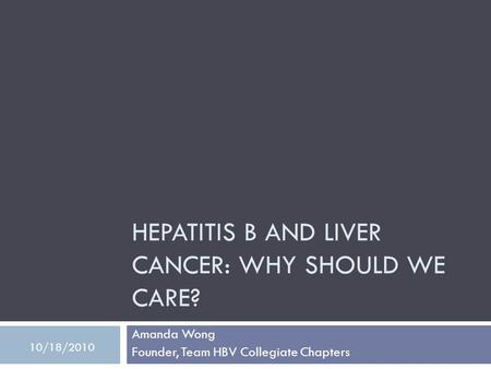 HEPATITIS B AND LIVER CANCER: WHY SHOULD WE CARE? Amanda Wong Founder, Team HBV Collegiate Chapters 10/18/2010.