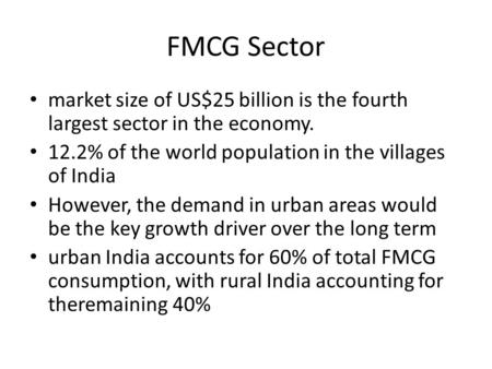 FMCG Sector market size of US$25 billion is the fourth largest sector in the economy. 12.2% of the world population in the villages of India However, the.