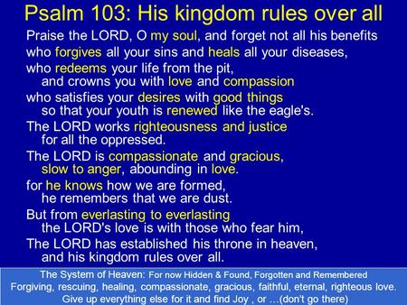 Psalm 103: His kingdom rules over all Praise the LORD, O my soul, and forget not all his benefits who forgives all your sins and heals all your diseases,