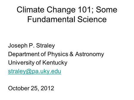 Climate Change 101; Some Fundamental Science Joseph P. Straley Department of Physics & Astronomy University of Kentucky October 25,