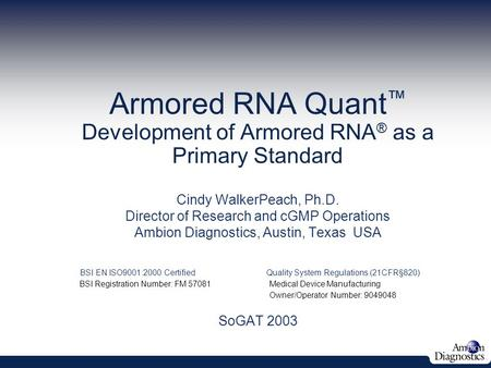 Armored RNA Quant ™ Development of Armored RNA ® as a Primary Standard June 5, 2003 Cindy WalkerPeach, Ph.D. Director of Research and cGMP Operations Ambion.