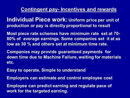 Contingent pay- Incentives and rewards Individual Piece work: Uniform price per unit of production or pay is directly proportional to result Most piece.