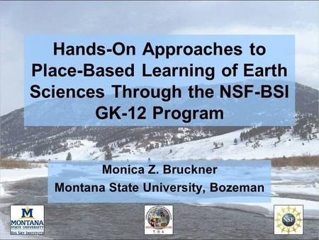 Hands-On Approaches to Place-Based Learning of Earth Sciences Through the NSF-BSI GK-12 Program Monica Z. Bruckner Montana State University, Bozeman.